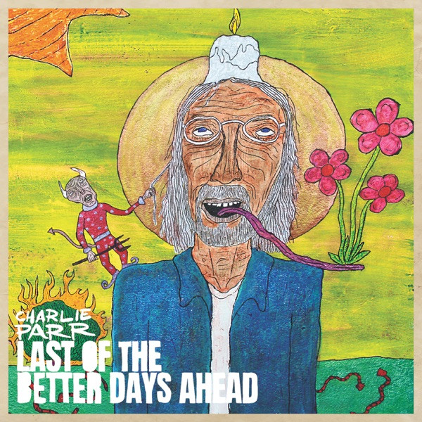 Charlie Parr - Last Of The Better Days Ahead