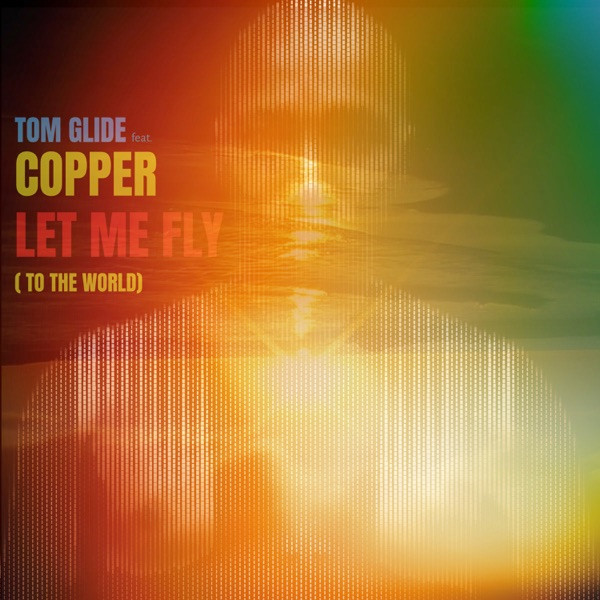 Tom Glide Ft. Copper - Let Me Fly (To The World)